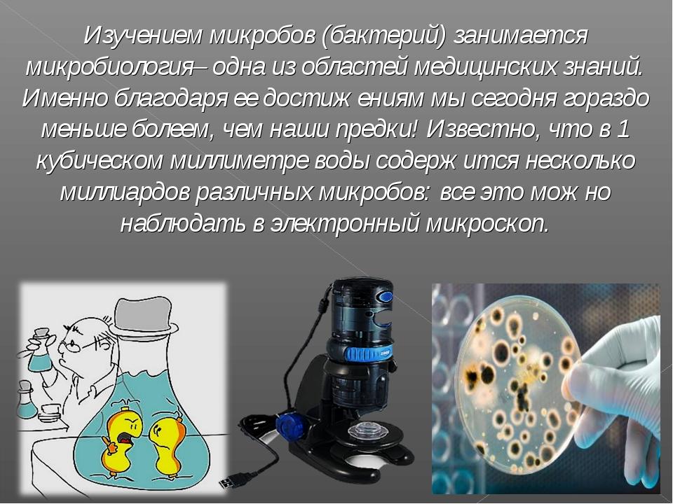 Изучением микробов (бактерий) занимается микробиология– одна из областей меди...
