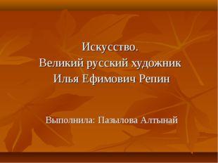 Искусство. Великий русский художник Илья Ефимович Репин Выполнила: Пазылова А