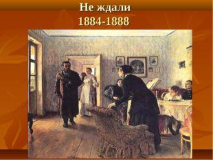 Не ждали 1884-1888