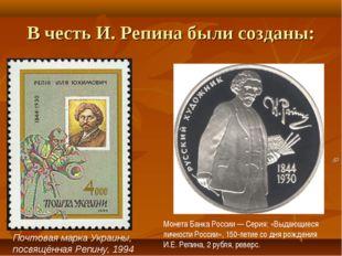 В честь И. Репина были созданы: Почтовая марка Украины, посвящённая Репину, 1