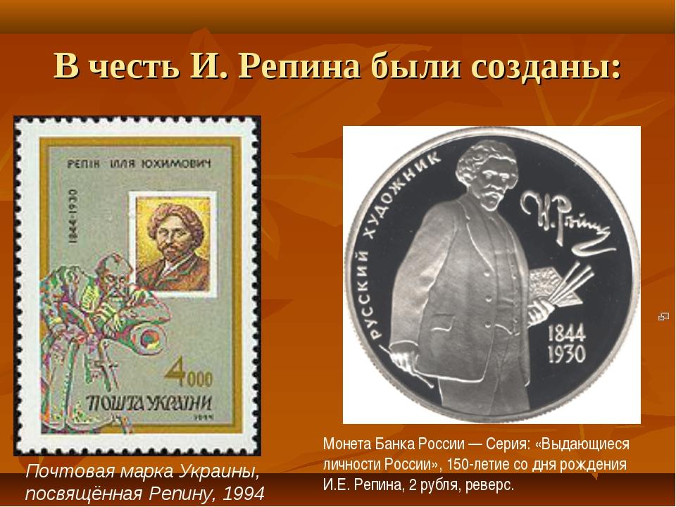 В честь И. Репина были созданы: Почтовая марка Украины, посвящённая Репину, 1...