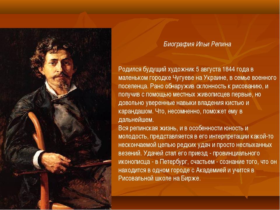 Биография Ильи Репина  Родился будущий художник 5 августа 1844 года в мален...