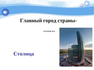 Главный город страны- ….… Столица