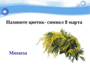 Назовите цветок- символ 8 марта Мимоза