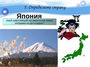 5. Определите страну Япония 4 Какой известнейший географический объект изобра
