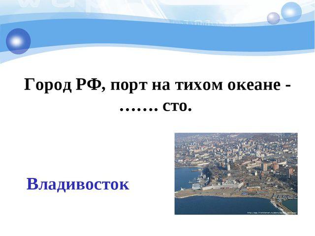 Город РФ, порт на тихом океане -……. сто. Владивосток
