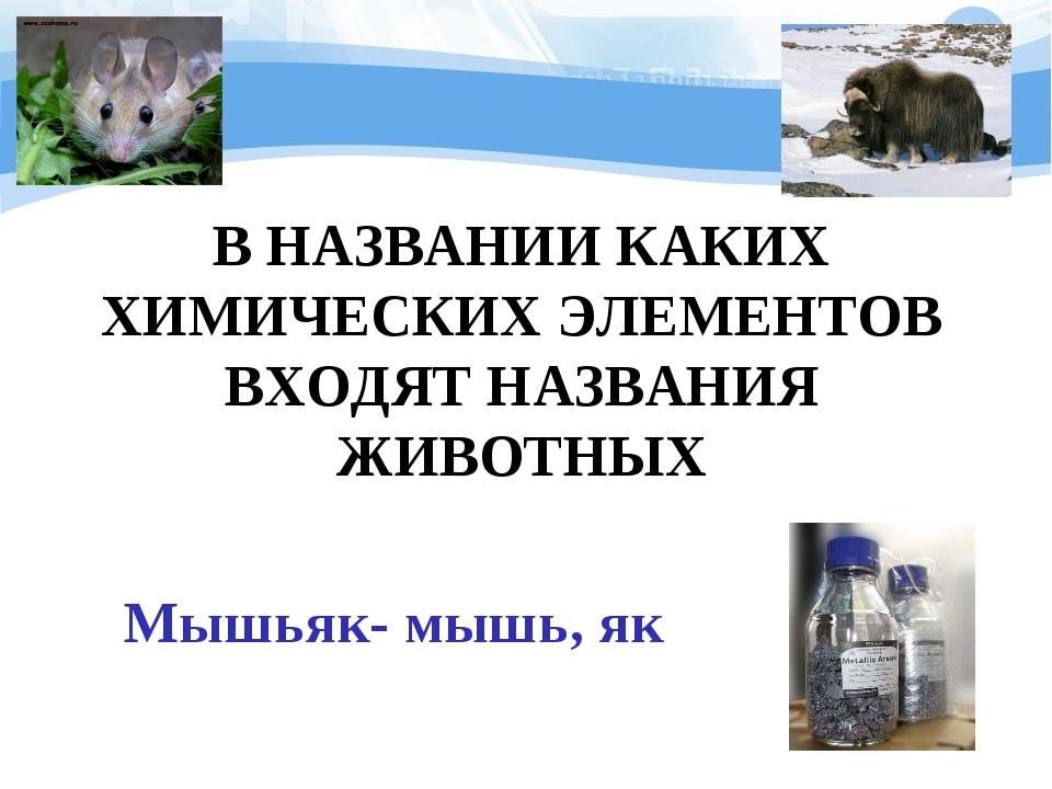 В НАЗВАНИИ КАКИХ ХИМИЧЕСКИХ ЭЛЕМЕНТОВ ВХОДЯТ НАЗВАНИЯ ЖИВОТНЫХ Мышьяк- мышь,...