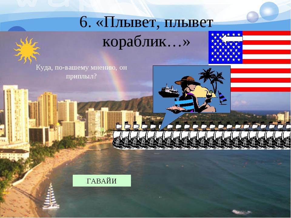 6. «Плывет, плывет кораблик…» Куда, по-вашему мнению, он приплыл? ГАВАЙИ