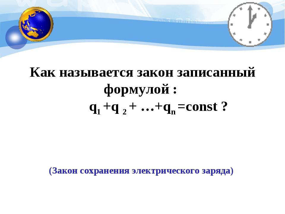Как называется закон записанный формулой : q1 +q 2 + …+qn =const ? (Закон со...