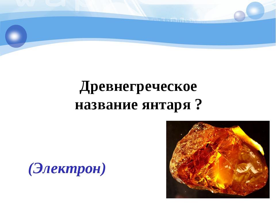 Древнегреческое название янтаря ? (Электрон)