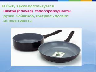 В быту также используется низкая (плохая) теплопроводность: ручки чайников, к