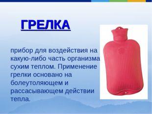 ГРЕЛКА прибор для воздействия на какую-либо часть организма сухим теплом. При