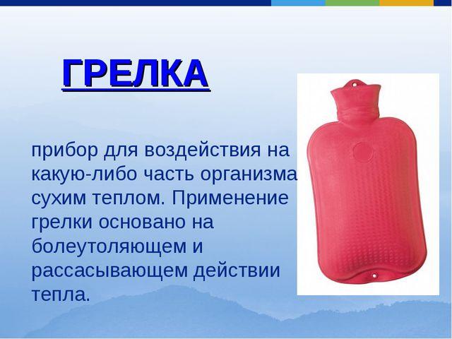 ГРЕЛКА прибор для воздействия на какую-либо часть организма сухим теплом. При...