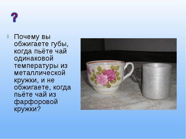 Почему вы обжигаете губы, когда пьёте чай одинаковой температуры из металличе...