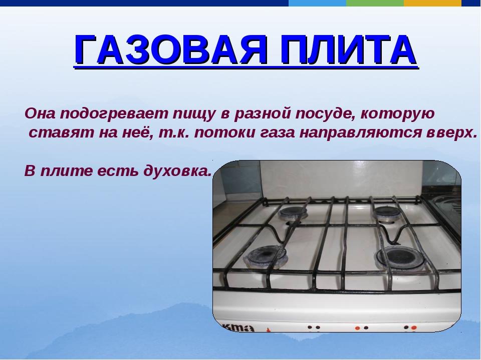 ГАЗОВАЯ ПЛИТА Она подогревает пищу в разной посуде, которую ставят на неё, т....