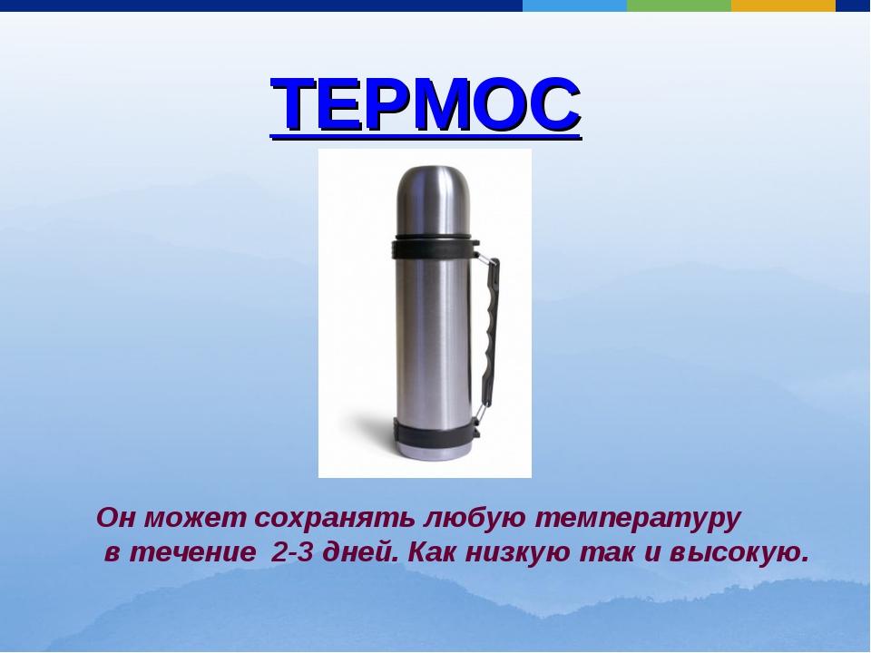 ТЕРМОС Он может сохранять любую температуру в течение 2-3 дней. Как низкую та...