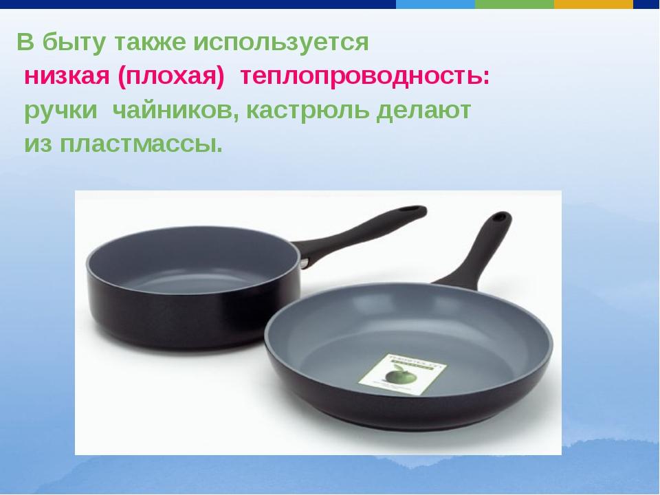 В быту также используется низкая (плохая) теплопроводность: ручки чайников, к...