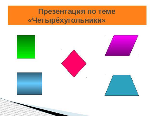 Презентация по теме «Четырёхугольники»