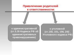 Привлечение родителей к ответственности: к административной (ст.5.35 Кодекса
