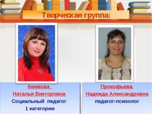 Творческая группа: Акимова Наталья Викторовна Социальный педагог 1 категории