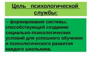 Цель психологической службы: –формирование системы, способствующей созда