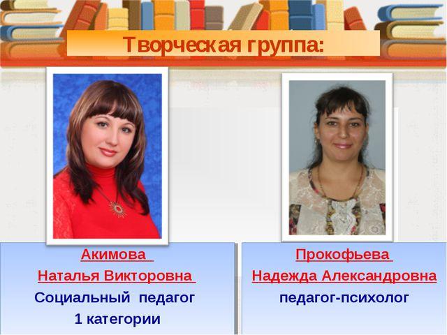 Творческая группа: Акимова Наталья Викторовна Социальный педагог 1 категории...
