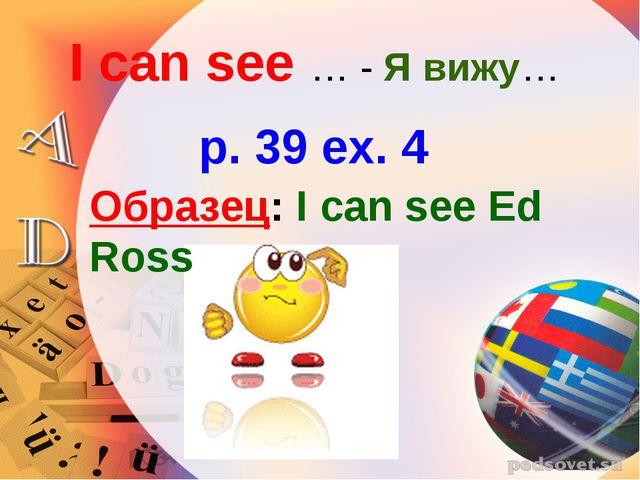 I can see … - Я вижу… p. 39 ex. 4 Образец: I can see Ed Ross