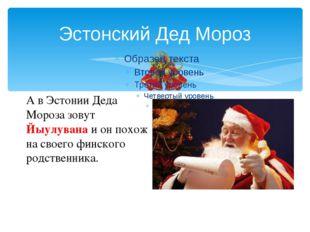 Эстонский Дед Мороз А в Эстонии Деда Мороза зовут Йыулувана и он похож на сво