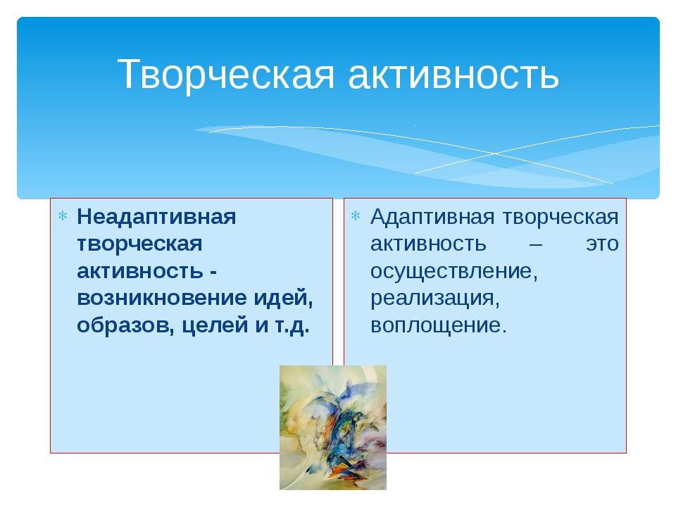 Творческая активность Неадаптивная творческая активность - возникновение идей...