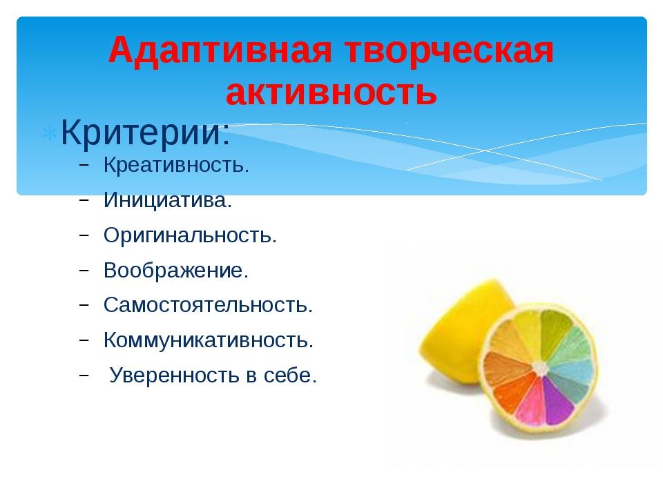 Критерии: Креативность. Инициатива. Оригинальность. Воображение. Самостоятель...