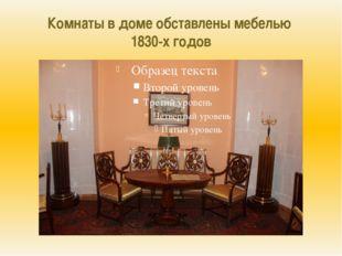 Комнаты в доме обставлены мебелью 1830-х годов