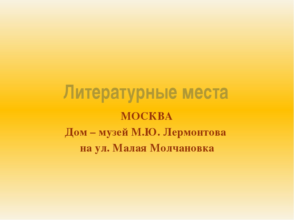 Литературные места МОСКВА Дом – музей М.Ю. Лермонтова на ул. Малая Молчановка