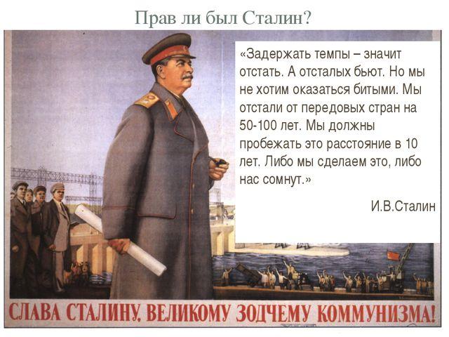 Прав ли был Сталин? «Задержать темпы – значит отстать. А отсталых бьют. Но мы...