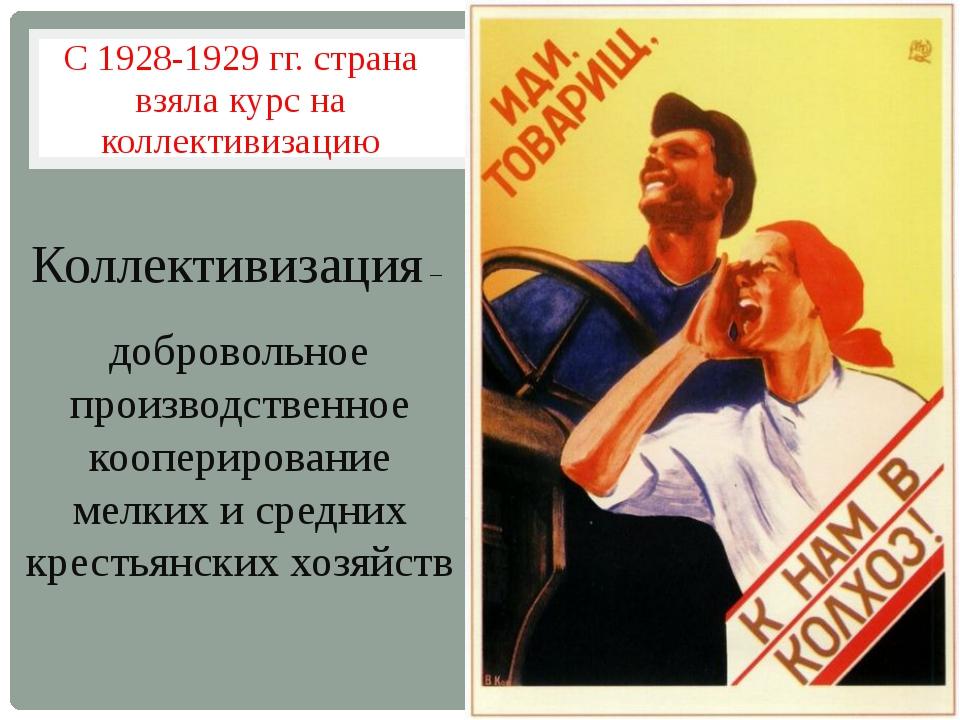 С 1928-1929 гг. страна взяла курс на коллективизацию Коллективизация – добров...