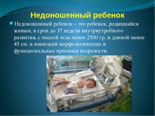 Недоношенный ребенок Недоношенный ребенок – это ребенок, родившийся живым, в