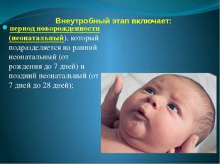 Внеутробный этап включает: период новорожденности (неонатальный), который под