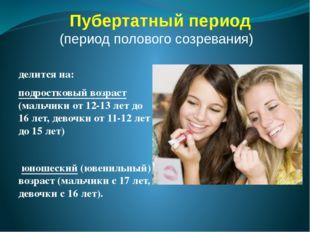 Пубертатный период (период полового созревания) делится на: подростковый возр