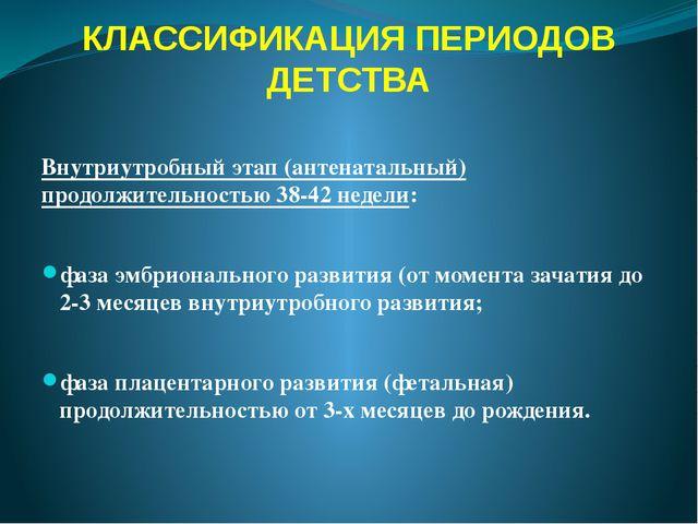 КЛАССИФИКАЦИЯ ПЕРИОДОВ ДЕТСТВА Внутриутробный этап (антенатальный) продолжите...
