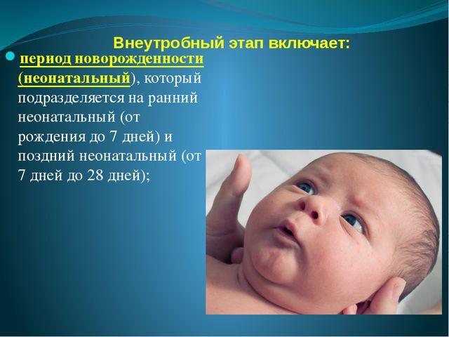 Внеутробный этап включает: период новорожденности (неонатальный), который под...