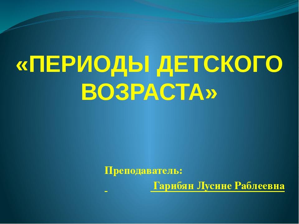 «ПЕРИОДЫ ДЕТСКОГО ВОЗРАСТА» Преподаватель: Гарибян Лусине Раблеевна