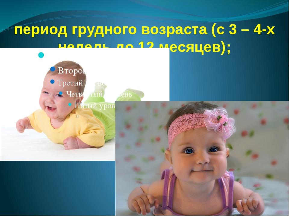 период грудного возраста (с 3 – 4-х недель до 12 месяцев);