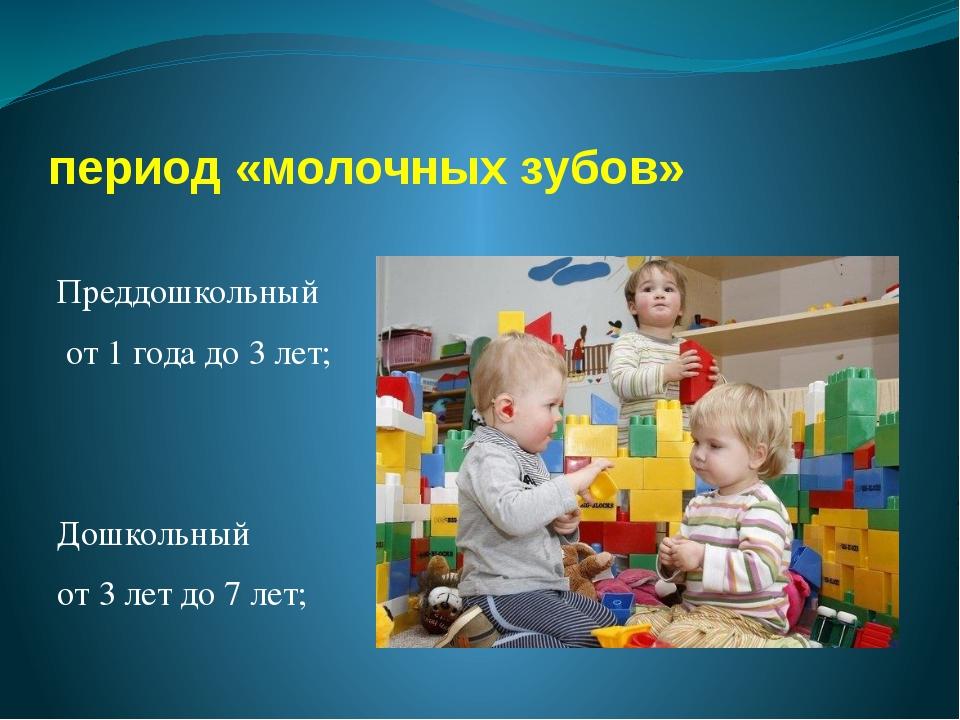 период «молочных зубов» Преддошкольный от 1 года до 3 лет; Дошкольный от 3 ле...