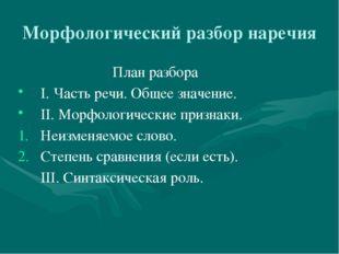 Морфологический разбор наречия План разбора I. Часть речи. Общее значение. II