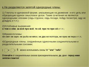 II.Не разделяются запятой однородные члены: 1) Глаголы в одинаковой форме, у