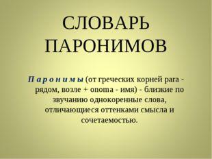 СЛОВАРЬ ПАРОНИМОВ П а р о н и м ы (от греческих корней para - рядом, возле +