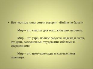 Все честные люди земли говорят: «Войне не быть!» Мир – это счастье дл