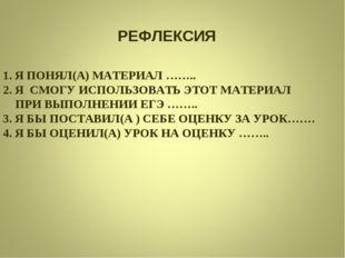 РЕФЛЕКСИЯ 1. Я ПОНЯЛ(А) МАТЕРИАЛ …….. 2. Я СМОГУ ИСПОЛЬЗОВАТЬ ЭТОТ МАТЕРИАЛ П