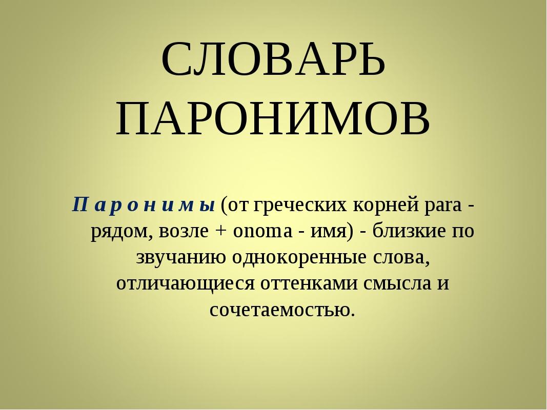 СЛОВАРЬ ПАРОНИМОВ П а р о н и м ы (от греческих корней para - рядом, возле +...