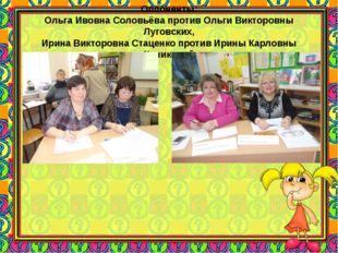 Оппоненты: Ольга Ивовна Соловьёва против Ольги Викторовны Луговских, Ирина Ви