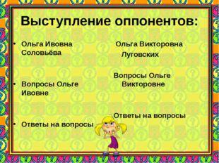 Выступление оппонентов: Ольга Ивовна Соловьёва Вопросы Ольге Ивовне Ответы на